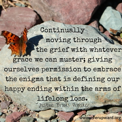continually moving through the grief with whatever grace we can muster giving ourselves permission to embrace the enigma that is defining our happy ending within the arms of lifelong loss.