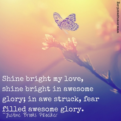 Shine bright my love, shine bright in awesome glory; in awe struck, fear filled awesome glory.