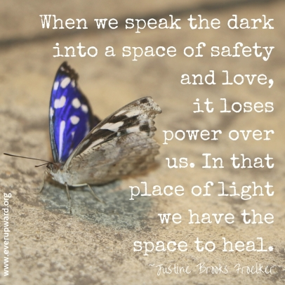 When we speak the dark into a space of safety and love, it loses power over us, especially the present and future us. In that place of light we have the space to heal.