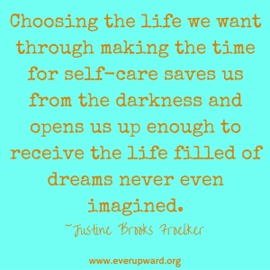 Choosing the life I want through making the time for self-care saves me from the darkness and opens me up enough to receive the life filled of dreams never even imagined.