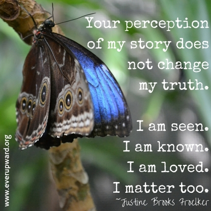 Your denial of my story doesnot changemy truth.I am seen.I am known.I am loved.I matter too.